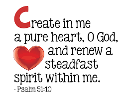 C Create in me a pure heart, O God, and renew a steadfast spirit ...